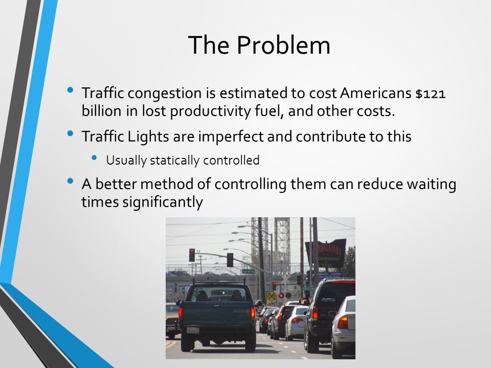 The Problem Traffic congestion is estimated to cost Americans $121 billion in lost productivity fuel, and other costs.