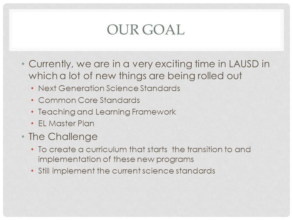 Our Goal Currently, we are in a very exciting time in LAUSD in which a lot of new things are being rolled out.
