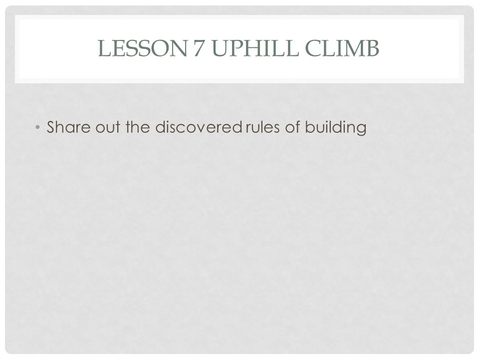 Lesson 7 uphill Climb Share out the discovered rules of building