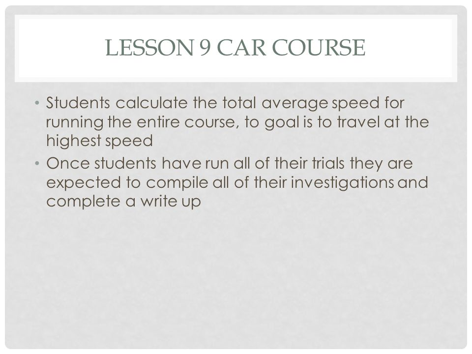 Lesson 9 Car Course Students calculate the total average speed for running the entire course, to goal is to travel at the highest speed.