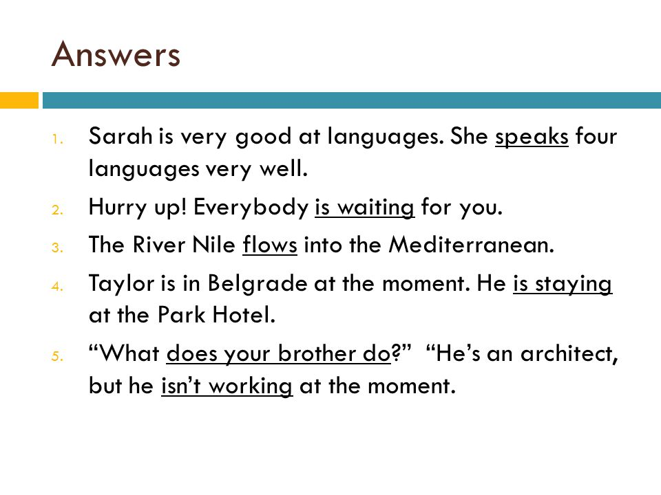Answers Sarah is very good at languages. She speaks four languages very well. Hurry up! Everybody is waiting for you.
