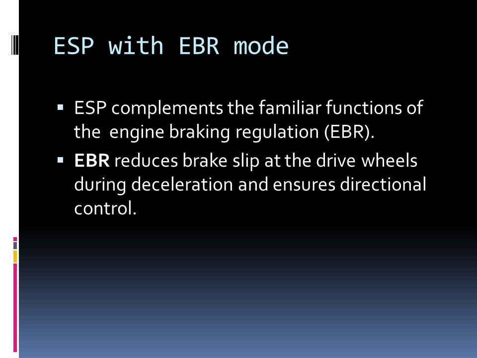 ESP with EBR mode ESP complements the familiar functions of the engine braking regulation (EBR).