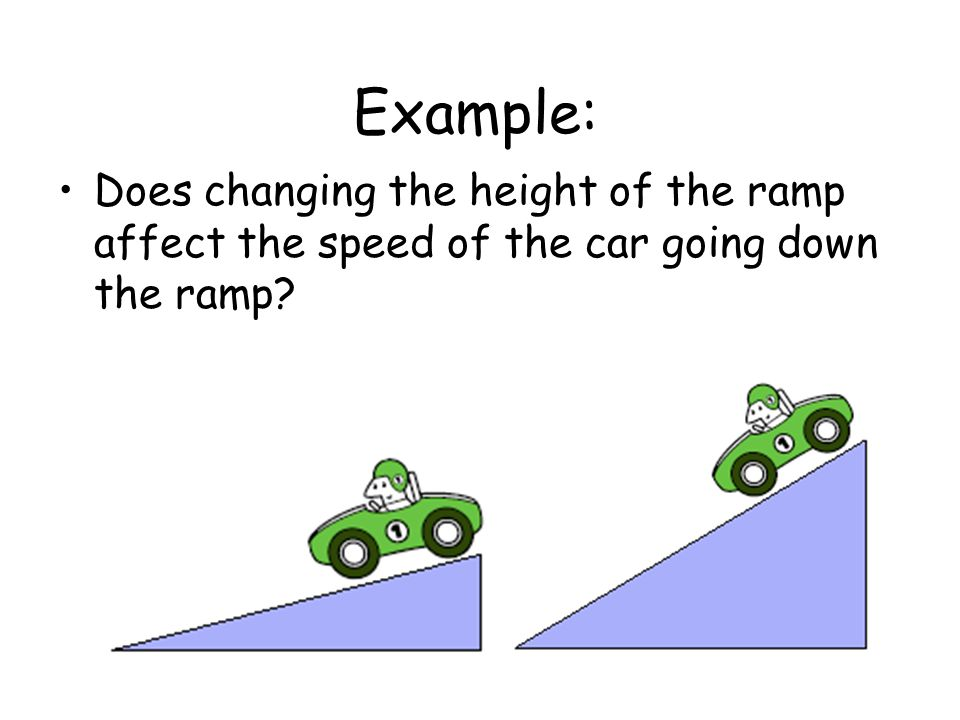Example: Does changing the height of the ramp affect the speed of the car going down the ramp