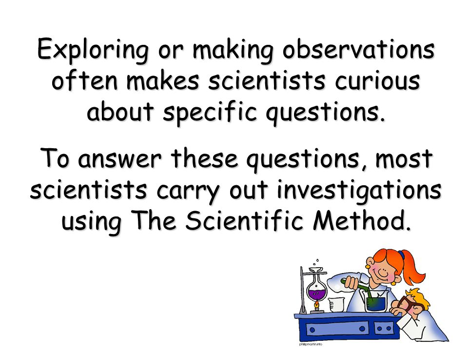 Exploring or making observations often makes scientists curious about specific questions.