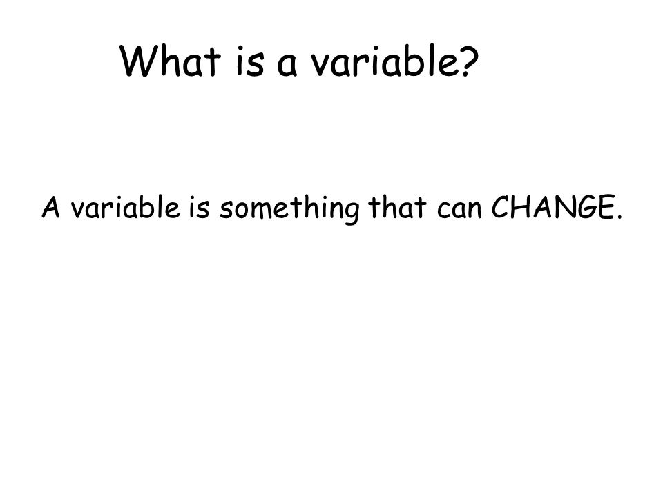 What is a variable A variable is something that can CHANGE.