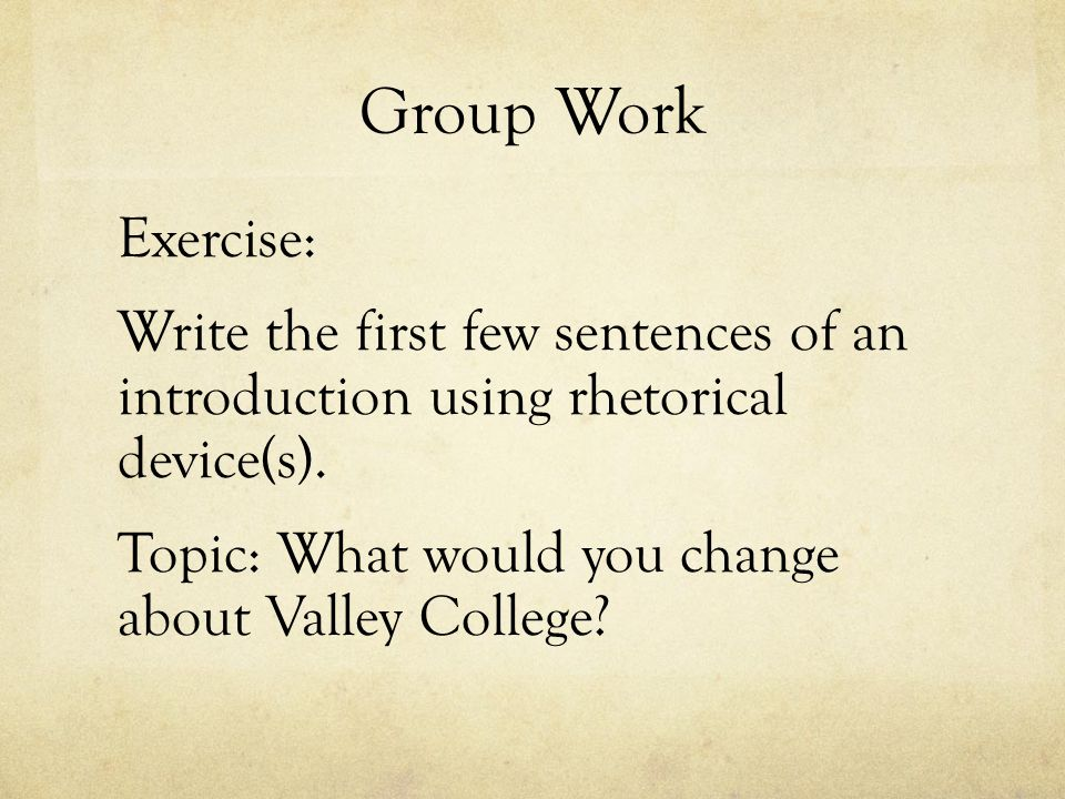 Group Work Exercise: Write the first few sentences of an introduction using rhetorical device(s).