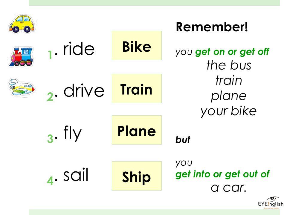 1. ride 2. drive 3. fly 4. sail Bike Train Plane Ship Remember!