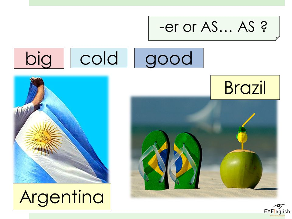 -er or AS… AS big cold good Brazil Argentina
