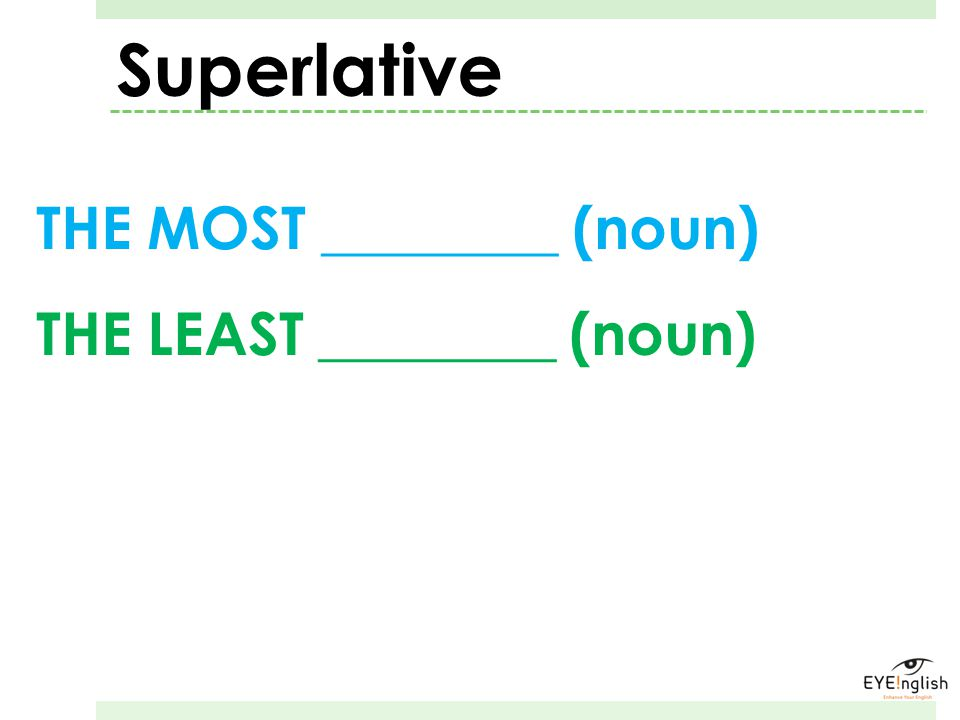 Superlative THE MOST ________ (noun) THE LEAST ________ (noun)