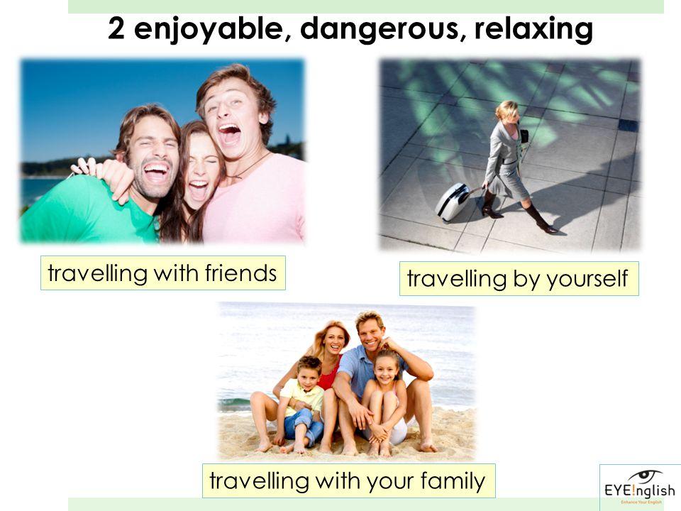 2 enjoyable, dangerous, relaxing