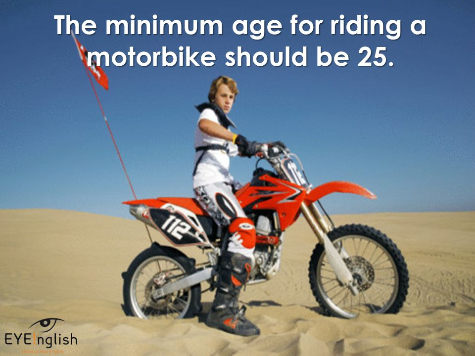 The minimum age for riding a motorbike should be 25.