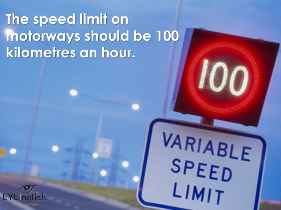 The speed limit on motorways should be 100 kilometres an hour.