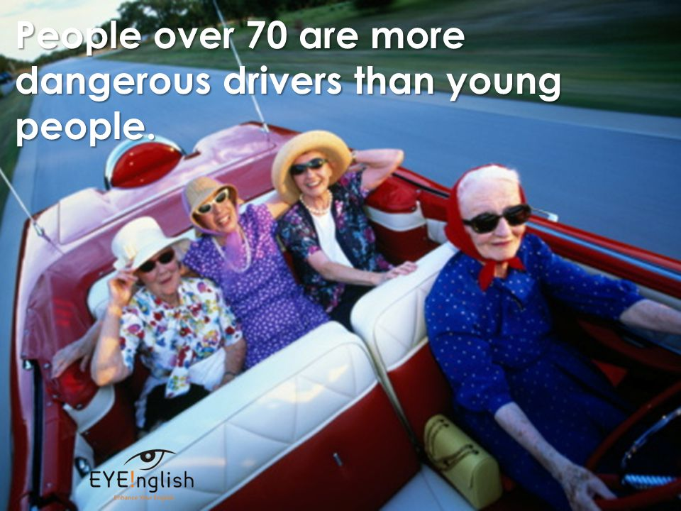 People over 70 are more dangerous drivers than young people.