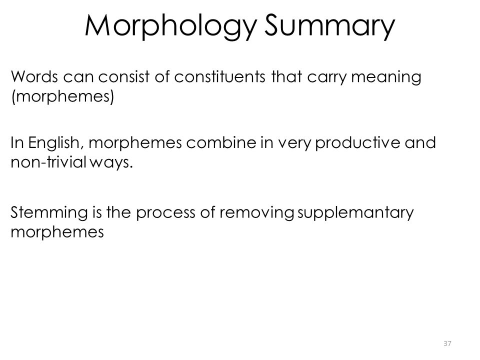 Morphology Summary Words can consist of constituents that carry meaning (morphemes)