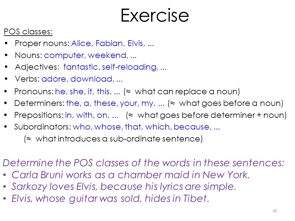 Exercise Determine the POS classes of the words in these sentences: