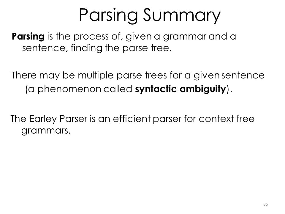 Parsing Summary Parsing is the process of, given a grammar and a sentence, finding the parse tree.