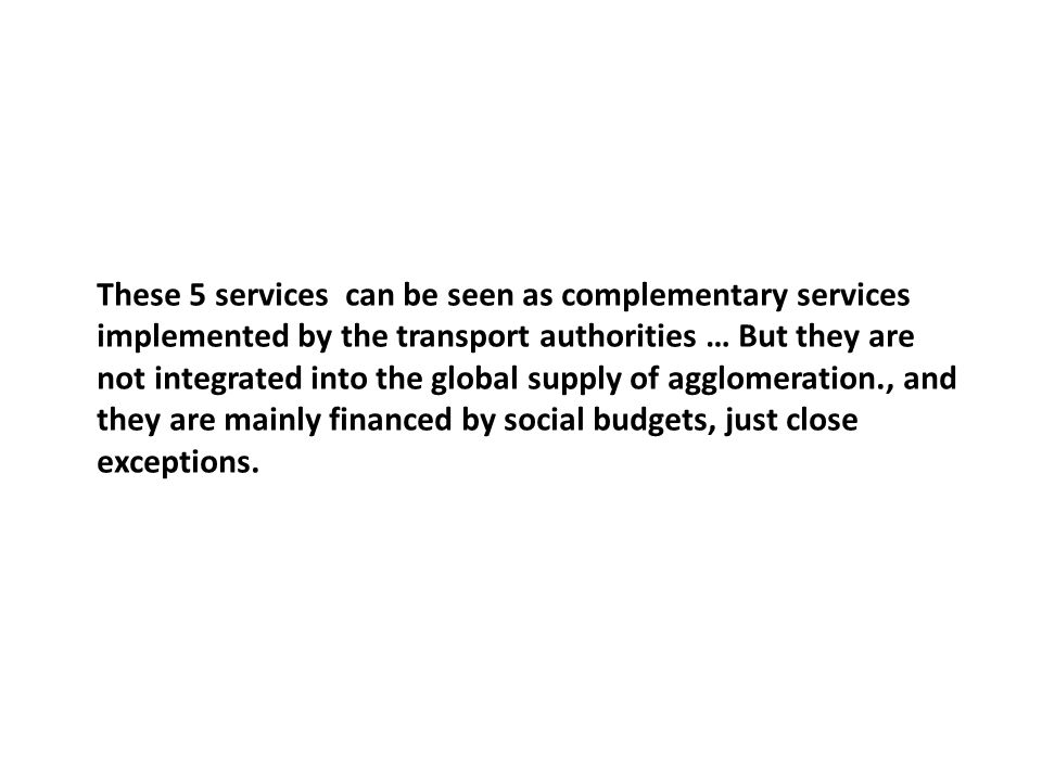 These 5 services can be seen as complementary services implemented by the transport authorities … But they are not integrated into the global supply of agglomeration., and they are mainly financed by social budgets, just close exceptions.