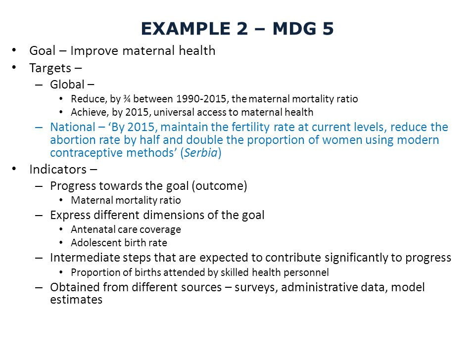 EXAMPLE 2 – MDG 5 Goal – Improve maternal health Targets –