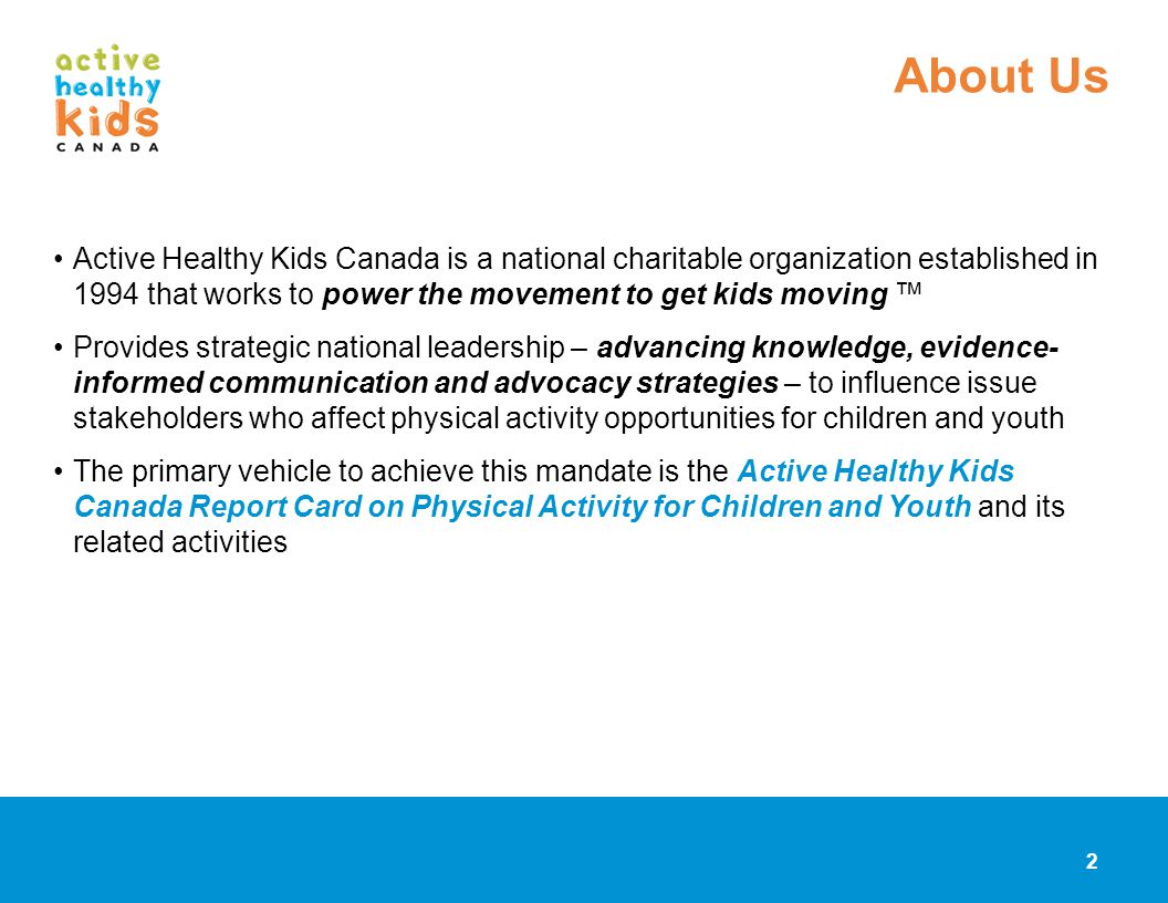 About Us Active Healthy Kids Canada is a national charitable organization established in 1994 that works to power the movement to get kids moving ™