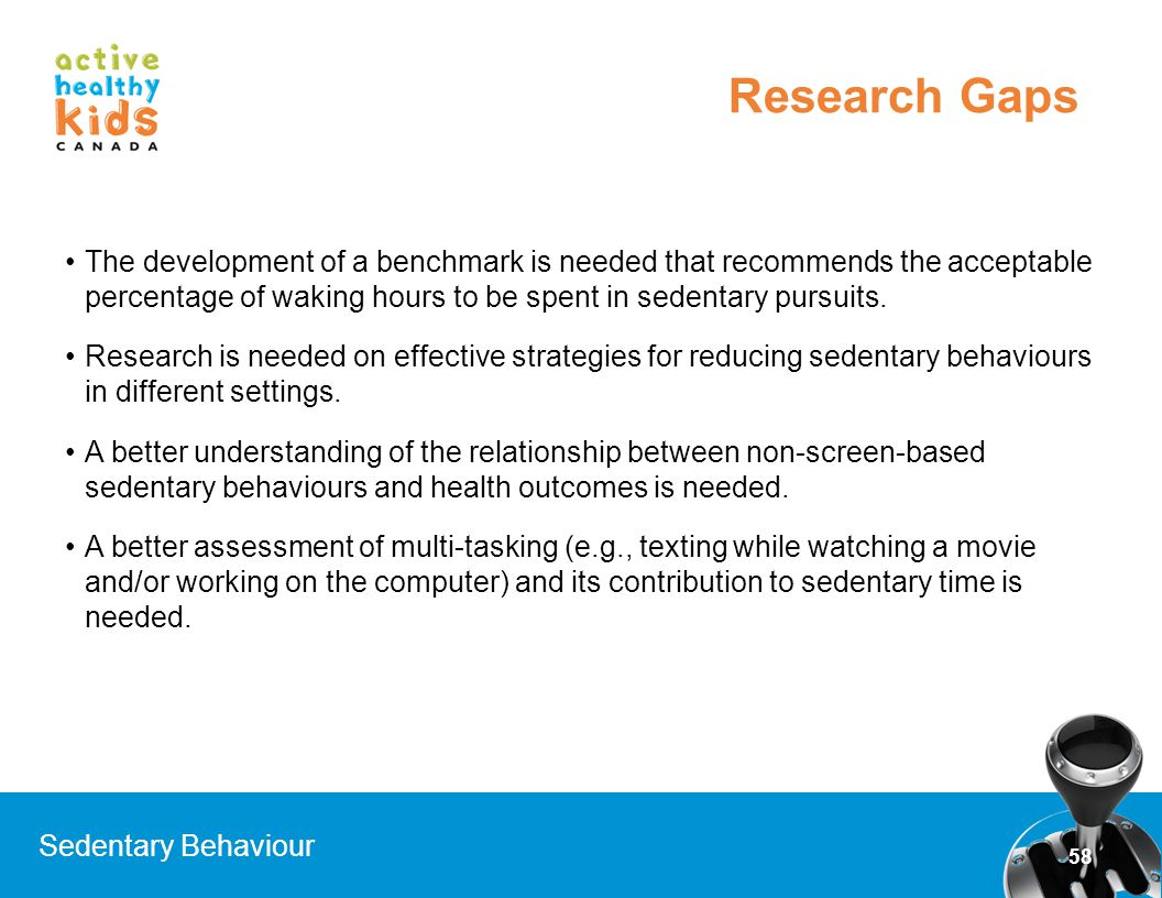 Research Gaps The development of a benchmark is needed that recommends the acceptable percentage of waking hours to be spent in sedentary pursuits.