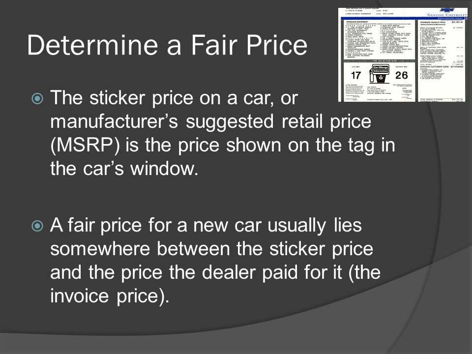 Determine a Fair Price The sticker price on a car, or manufacturer's suggested retail price (MSRP) is the price shown on the tag in the car's window.