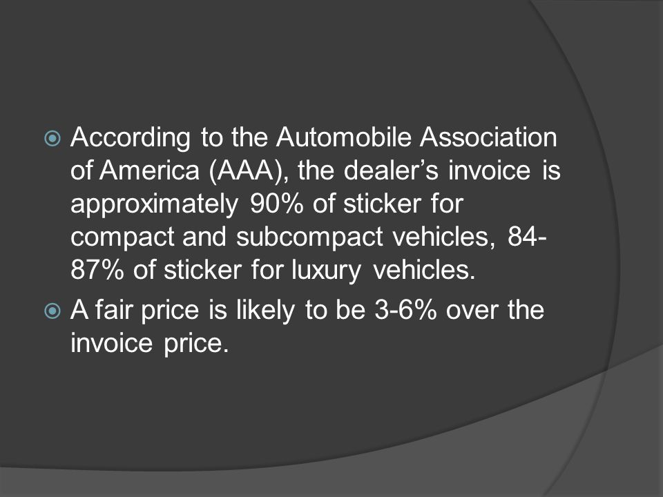 According to the Automobile Association of America (AAA), the dealer's invoice is approximately 90% of sticker for compact and subcompact vehicles, 84-87% of sticker for luxury vehicles.