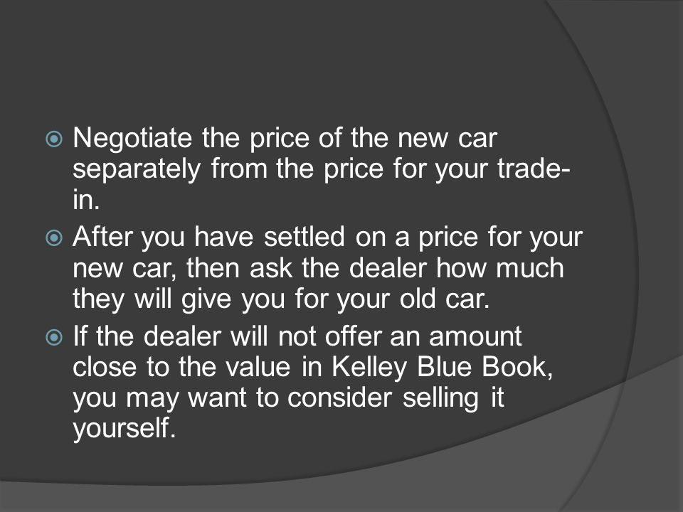 Negotiate the price of the new car separately from the price for your trade-in.
