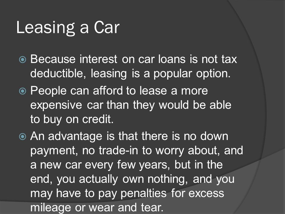 Leasing a Car Because interest on car loans is not tax deductible, leasing is a popular option.