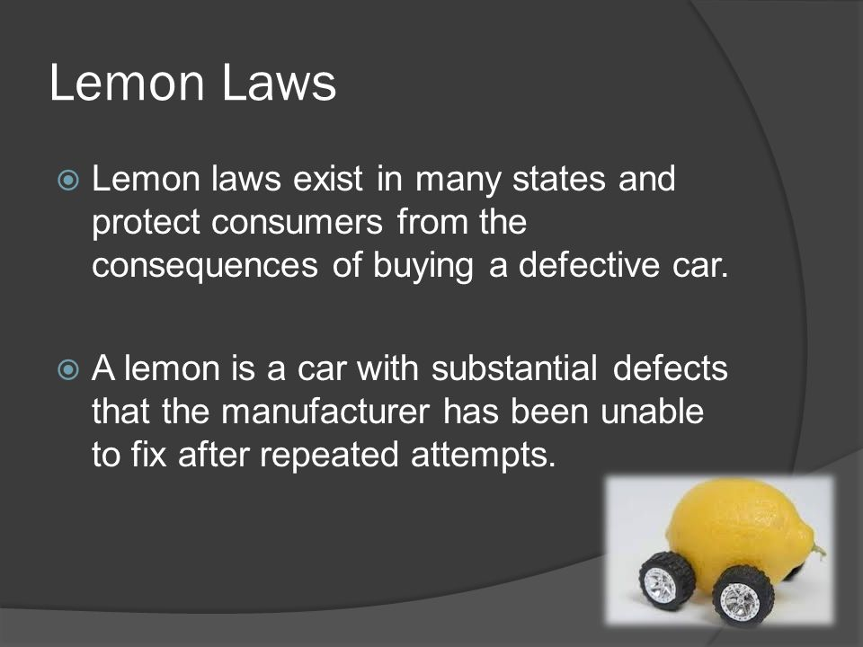 Lemon Laws Lemon laws exist in many states and protect consumers from the consequences of buying a defective car.