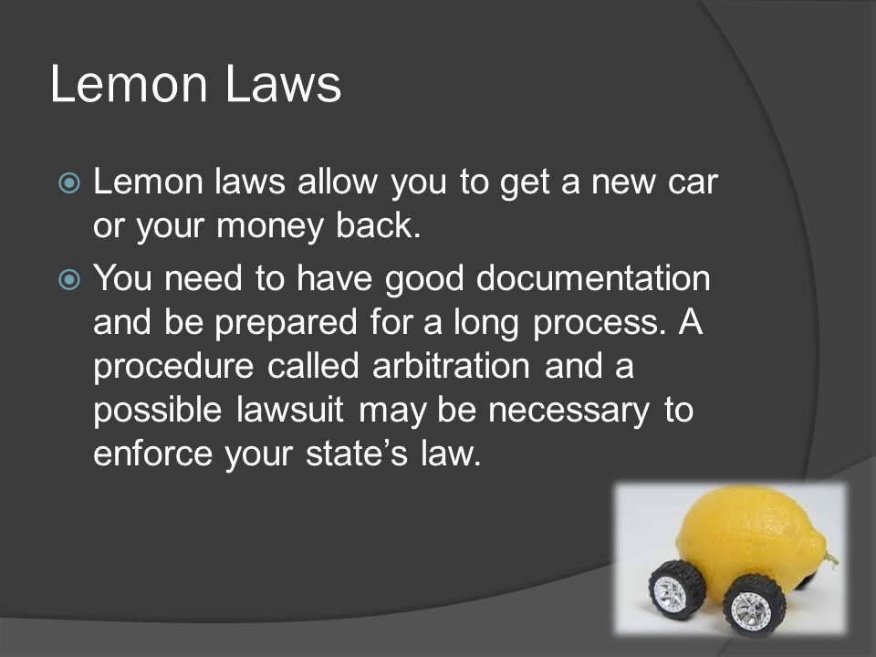 Lemon Laws Lemon laws allow you to get a new car or your money back.