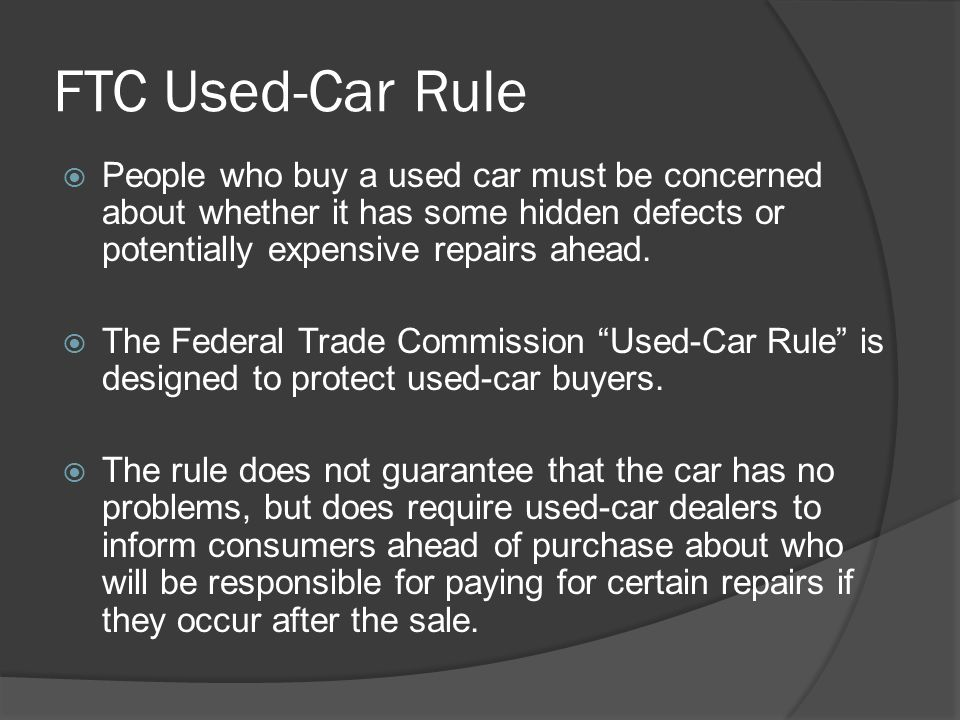 FTC Used-Car Rule People who buy a used car must be concerned about whether it has some hidden defects or potentially expensive repairs ahead.