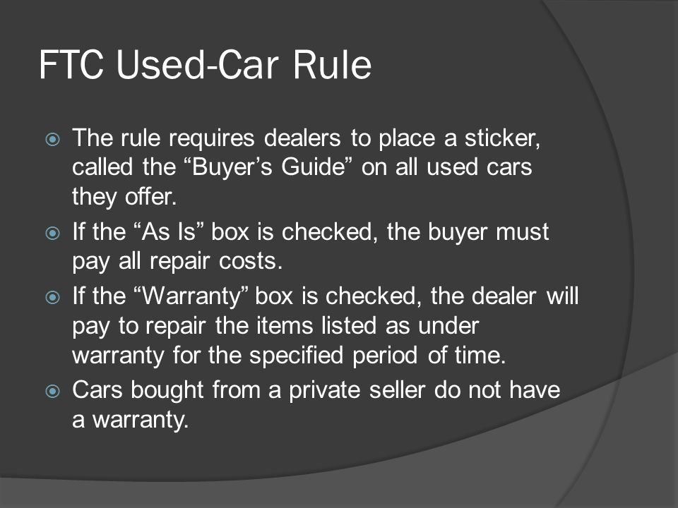 FTC Used-Car Rule The rule requires dealers to place a sticker, called the Buyer's Guide on all used cars they offer.
