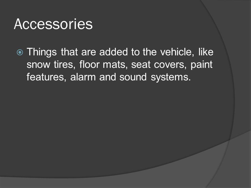 Accessories Things that are added to the vehicle, like snow tires, floor mats, seat covers, paint features, alarm and sound systems.