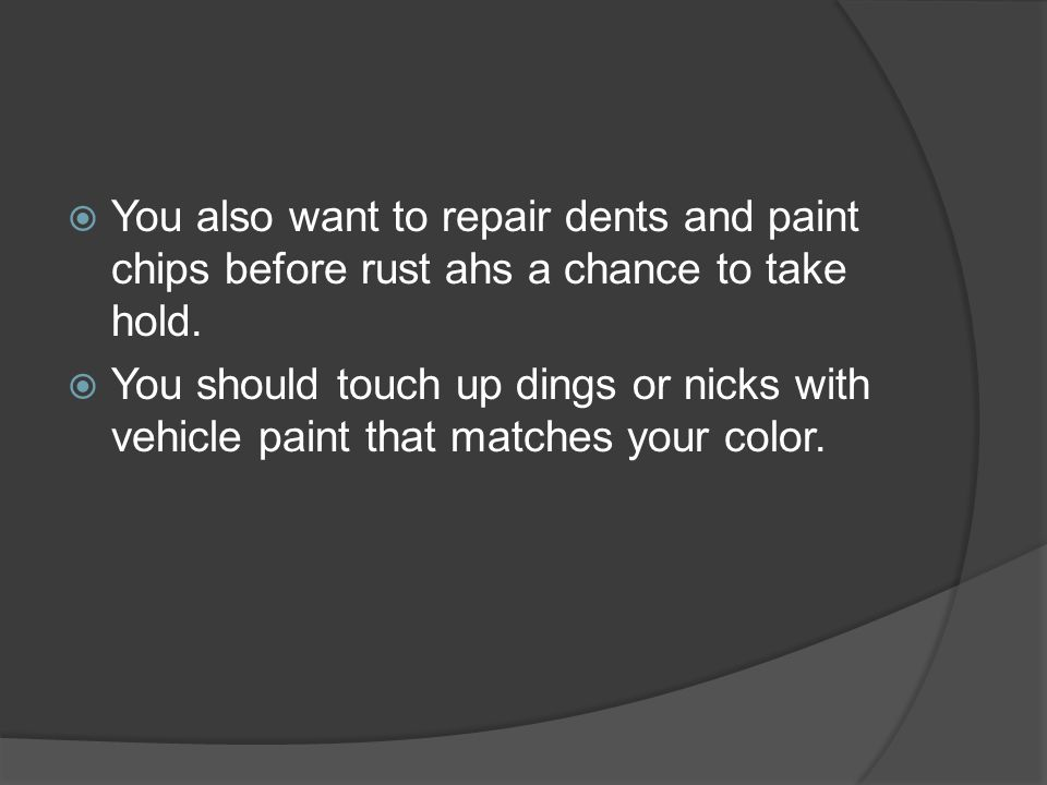 You also want to repair dents and paint chips before rust ahs a chance to take hold.