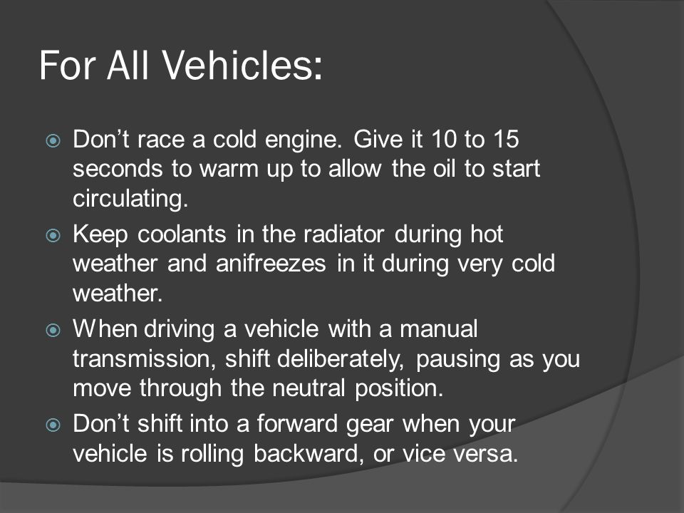 For All Vehicles: Don't race a cold engine. Give it 10 to 15 seconds to warm up to allow the oil to start circulating.