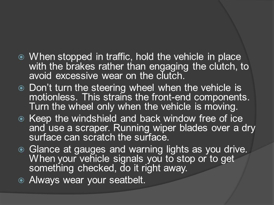 When stopped in traffic, hold the vehicle in place with the brakes rather than engaging the clutch, to avoid excessive wear on the clutch.