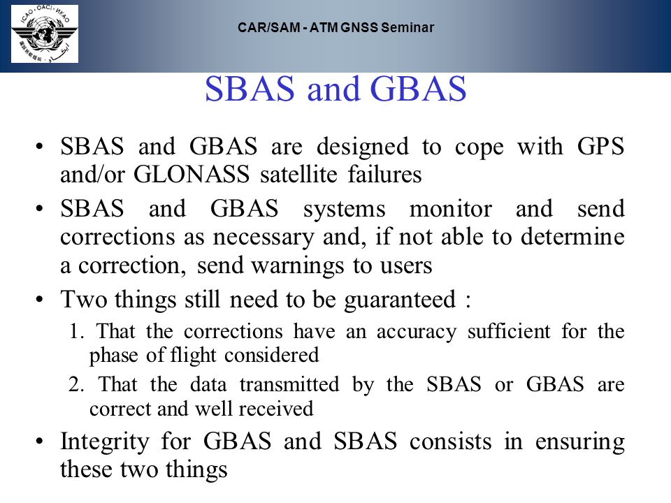 SBAS and GBAS SBAS and GBAS are designed to cope with GPS and/or GLONASS satellite failures.