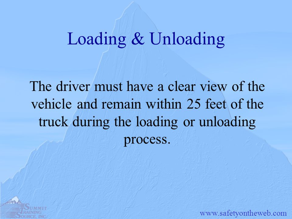 Loading & Unloading The driver must have a clear view of the vehicle and remain within 25 feet of the truck during the loading or unloading process.