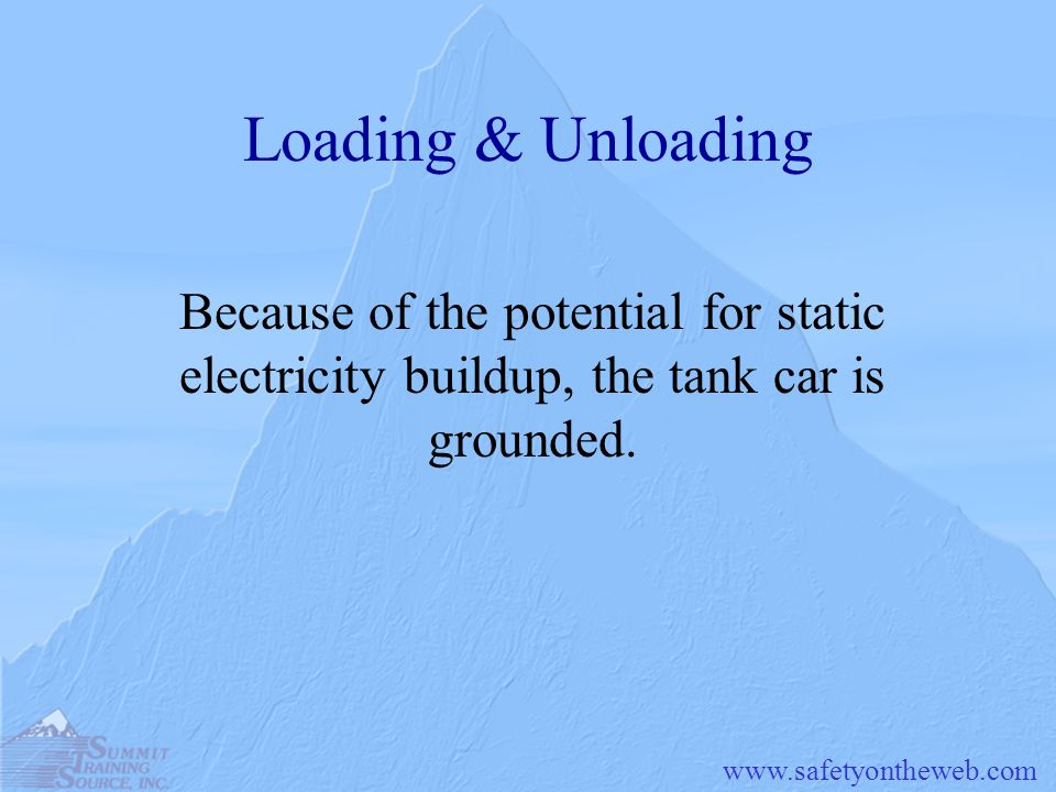 Loading & Unloading Because of the potential for static electricity buildup, the tank car is grounded.