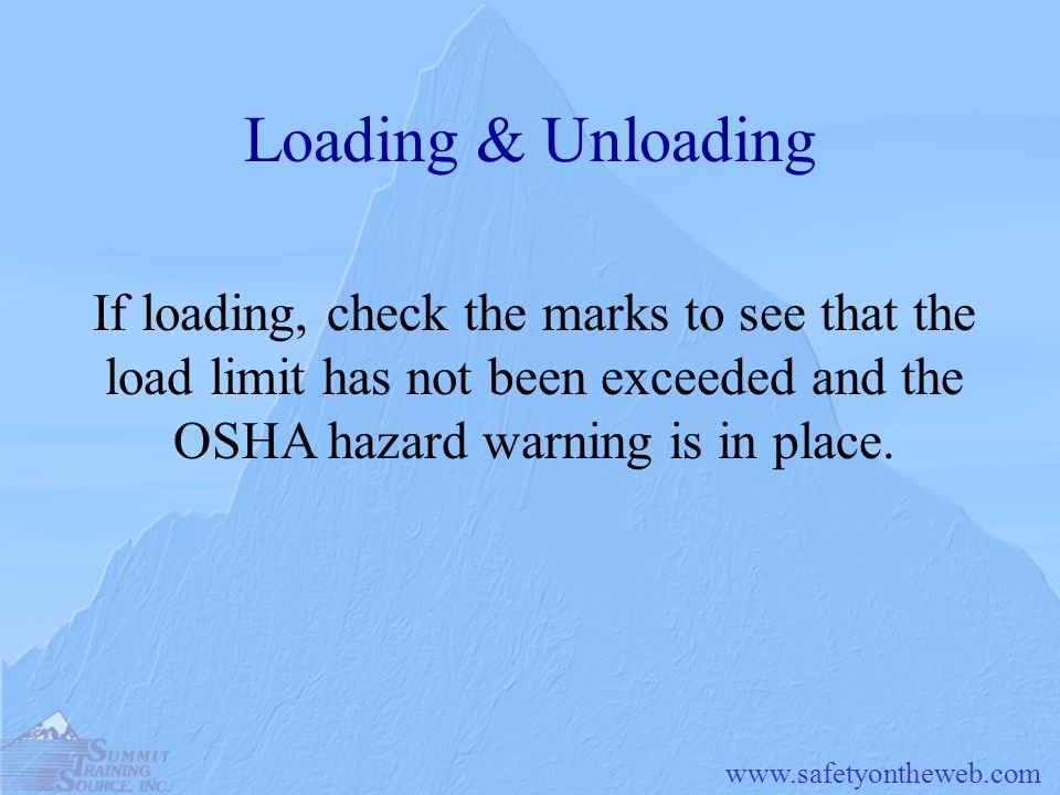 Loading & Unloading If loading, check the marks to see that the load limit has not been exceeded and the OSHA hazard warning is in place.