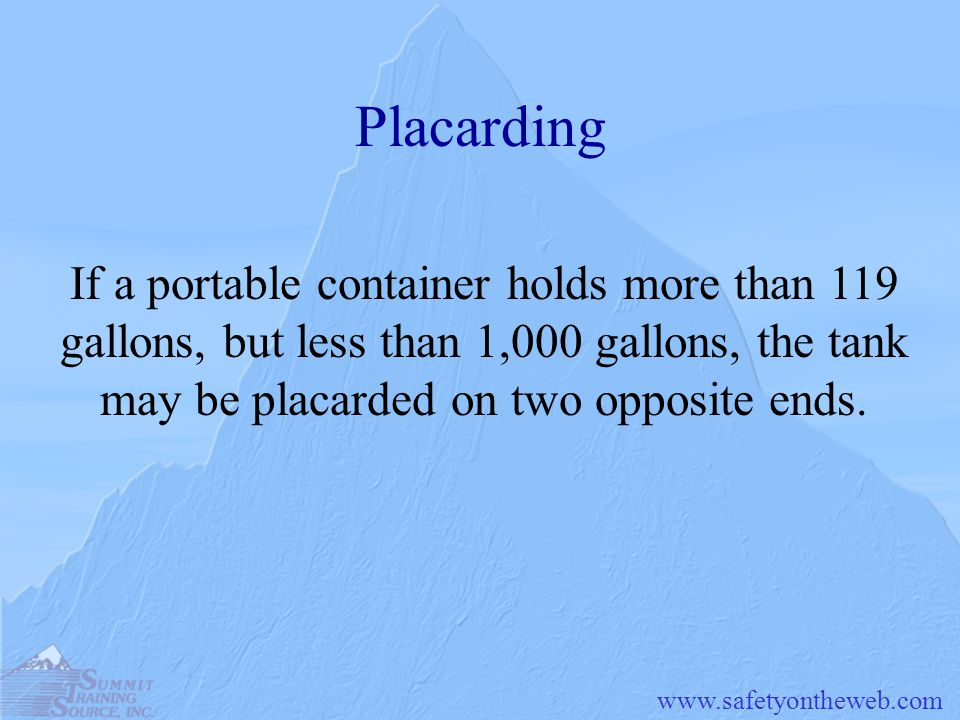 Placarding If a portable container holds more than 119 gallons, but less than 1,000 gallons, the tank may be placarded on two opposite ends.
