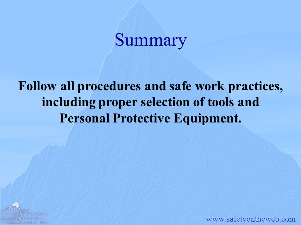 Summary Follow all procedures and safe work practices, including proper selection of tools and Personal Protective Equipment.
