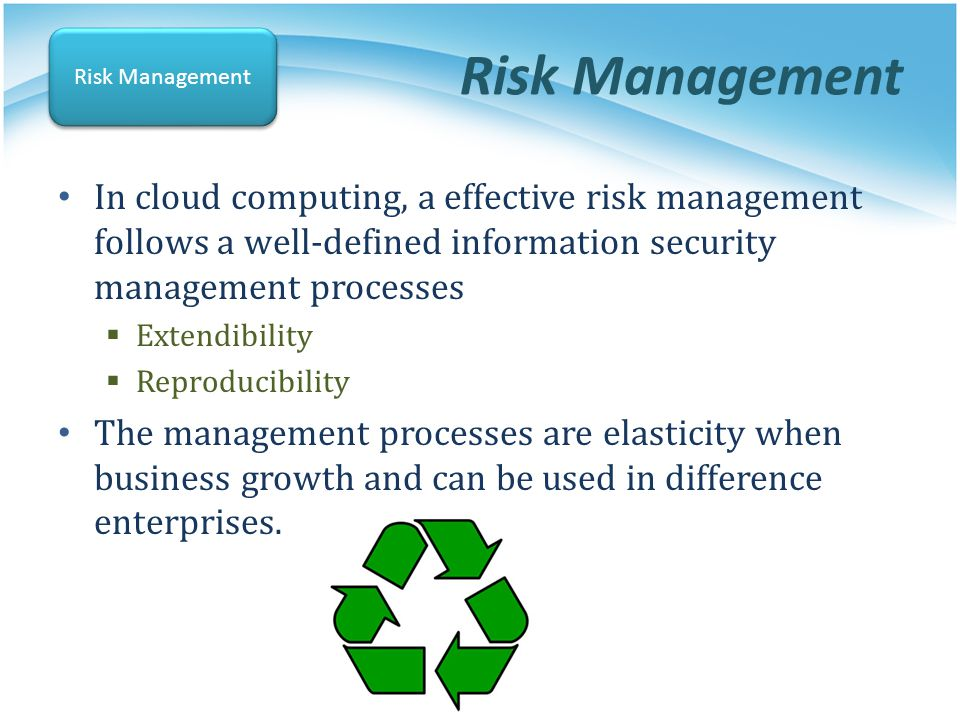 Risk Management Risk Management. In cloud computing, a effective risk management follows a well-defined information security management processes.