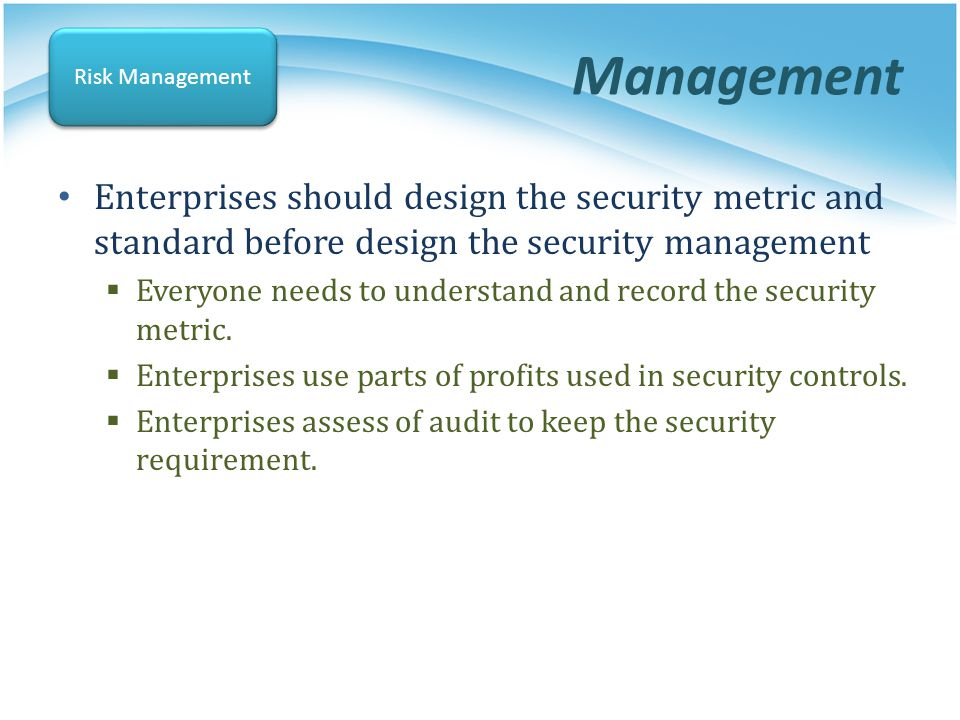 Management Risk Management. Enterprises should design the security metric and standard before design the security management.