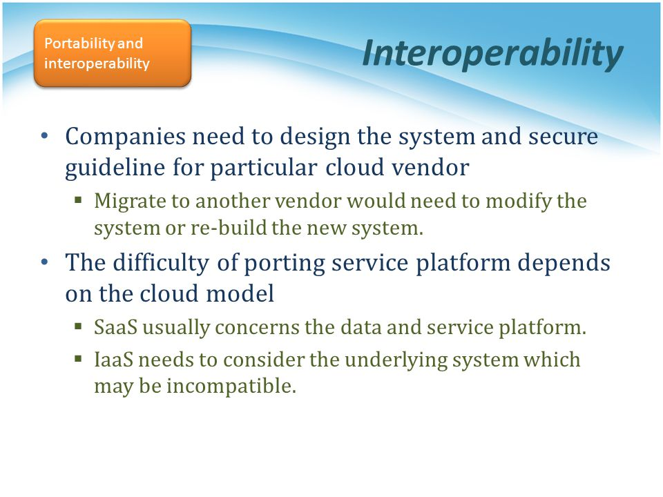 Interoperability Portability and interoperability. Companies need to design the system and secure guideline for particular cloud vendor.