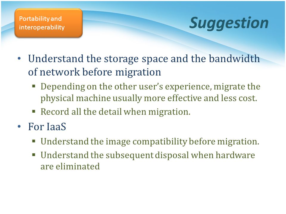 Suggestion Portability and interoperability. Understand the storage space and the bandwidth of network before migration.