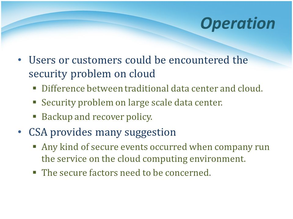 Operation Users or customers could be encountered the security problem on cloud. Difference between traditional data center and cloud.