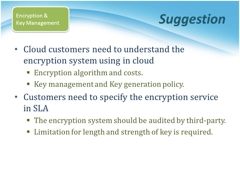 Suggestion Encryption & Key Management. Cloud customers need to understand the encryption system using in cloud.