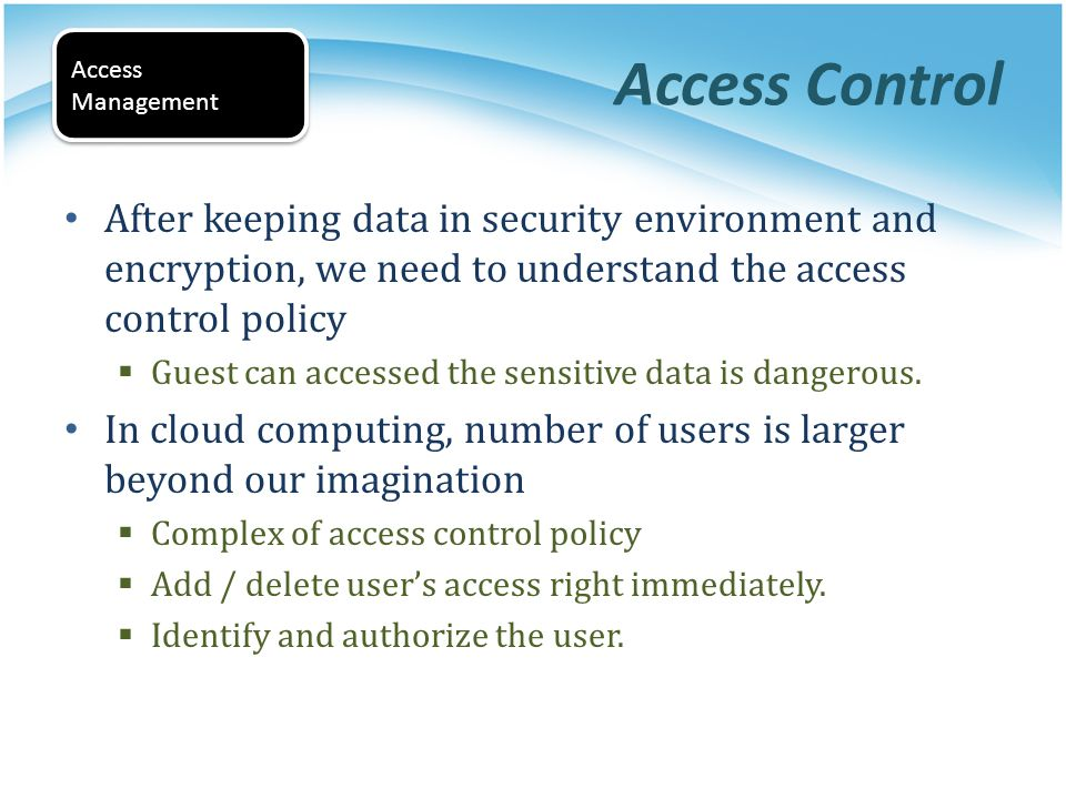Access Control Access. Management. After keeping data in security environment and encryption, we need to understand the access control policy.