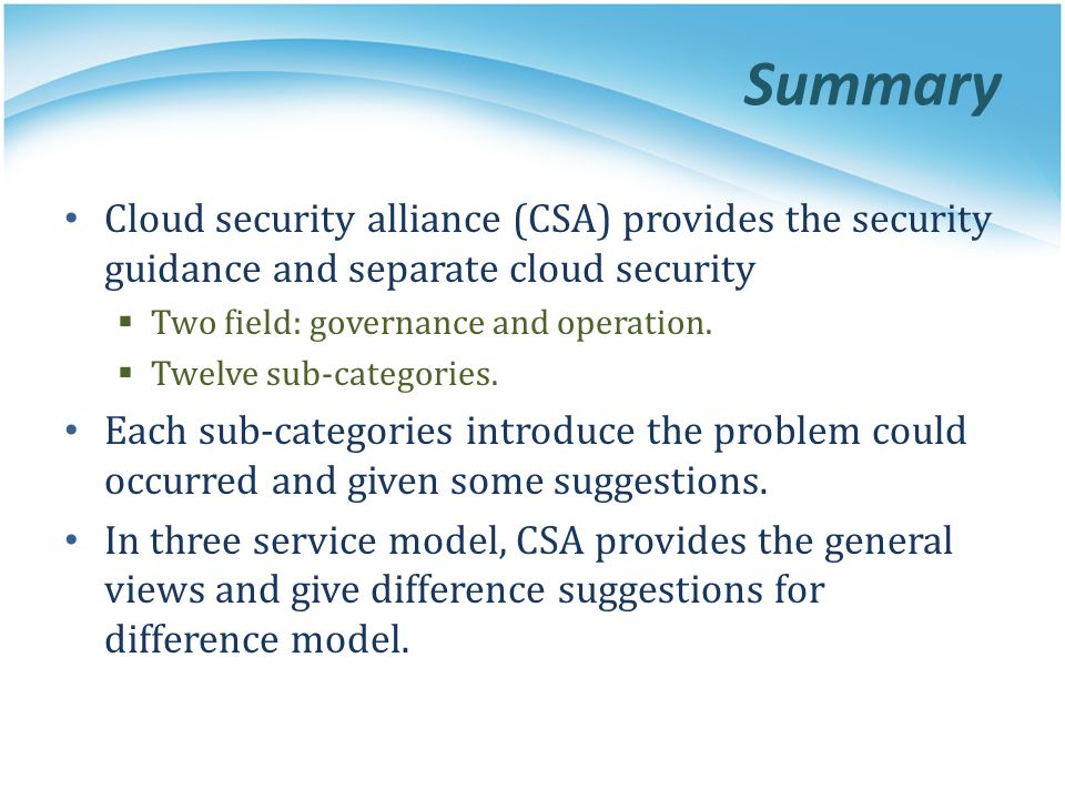 Summary Cloud security alliance (CSA) provides the security guidance and separate cloud security. Two field: governance and operation.